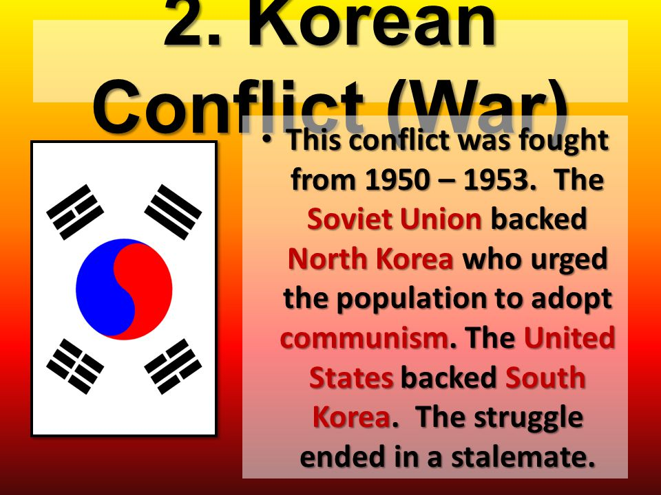 2. Korean Conflict (War) This conflict was fought from 1950 – 1953. The Soviet Union backed North Korea who urged the population to adopt communism. T