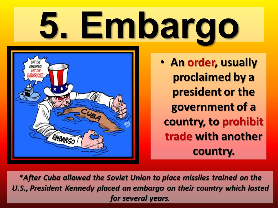 5. Embargo An order, usually proclaimed by a president or the government of a country, to prohibit trade with another country. An order, usually procl