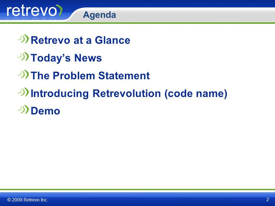 Agenda Retrevo at a Glance Today's News The Problem Statement Introducing Retrevolution (code name) Demo © 2009 Retrevo Inc.