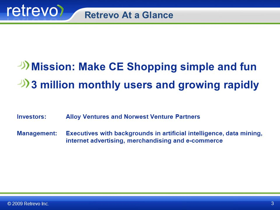 Retrevo At a Glance Mission: Make CE Shopping simple and fun 3 million monthly users and growing rapidly Investors:Alloy Ventures and Norwest Venture Partners Management:Executives with backgrounds in artificial intelligence, data mining, internet advertising, merchandising and e-commerce © 2009 Retrevo Inc.