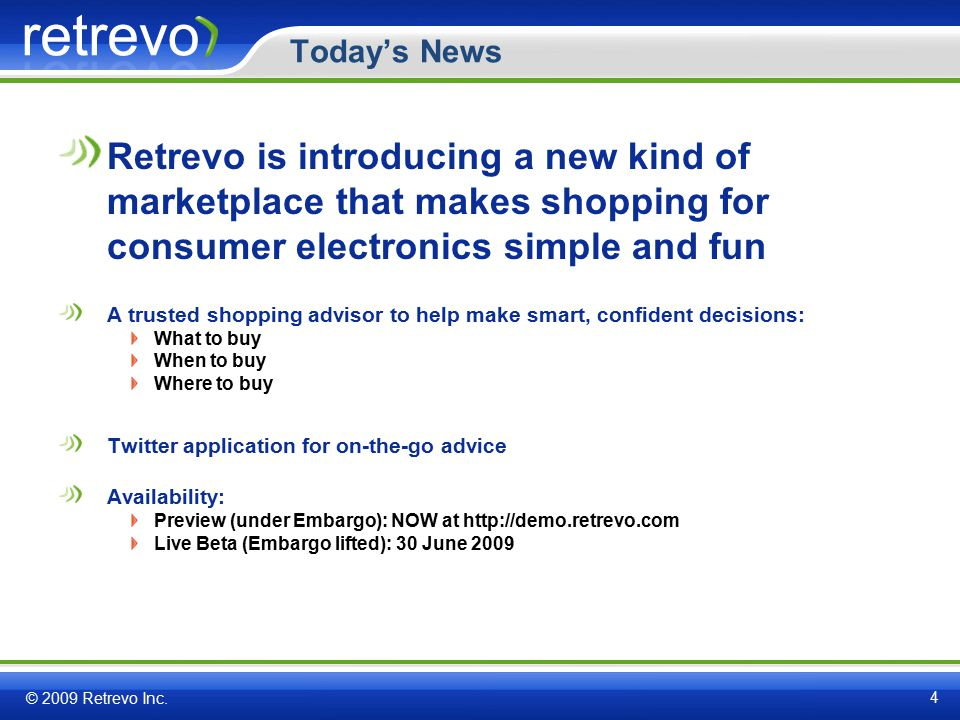 Today's News Retrevo is introducing a new kind of marketplace that makes shopping for consumer electronics simple and fun A trusted shopping advisor to help make smart, confident decisions: What to buy When to buy Where to buy Twitter application for on-the-go advice Availability: Preview (under Embargo): NOW at http://demo.retrevo.com Live Beta (Embargo lifted): 30 June 2009 © 2009 Retrevo Inc.