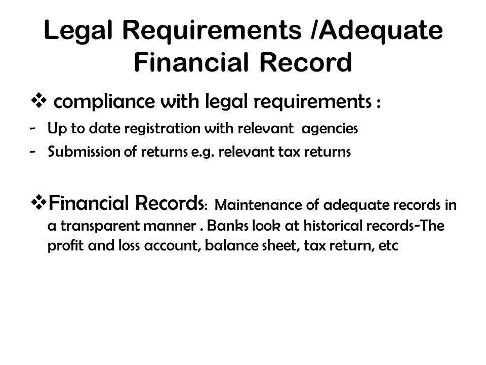 Legal Requirements /Adequate Financial Record  compliance with legal requirements : -Up to date registration with relevant agencies -Submission of returns e.g.