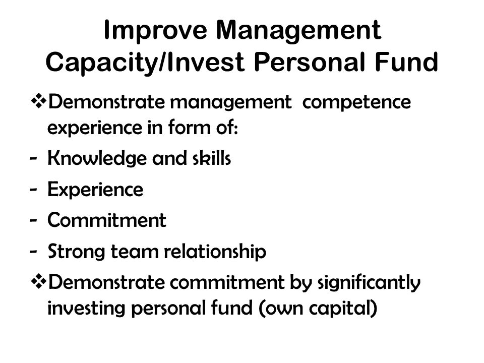 Improve Management Capacity/Invest Personal Fund  Demonstrate management competence experience in form of: -Knowledge and skills -Experience -Commitment -Strong team relationship  Demonstrate commitment by significantly investing personal fund (own capital)