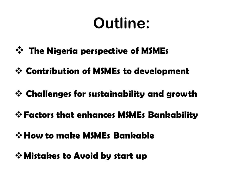 Outline:  The Nigeria perspective of MSMEs  Contribution of MSMEs to development  Challenges for sustainability and growth  Factors that enhances MSMEs Bankability  How to make MSMEs Bankable  Mistakes to Avoid by start up