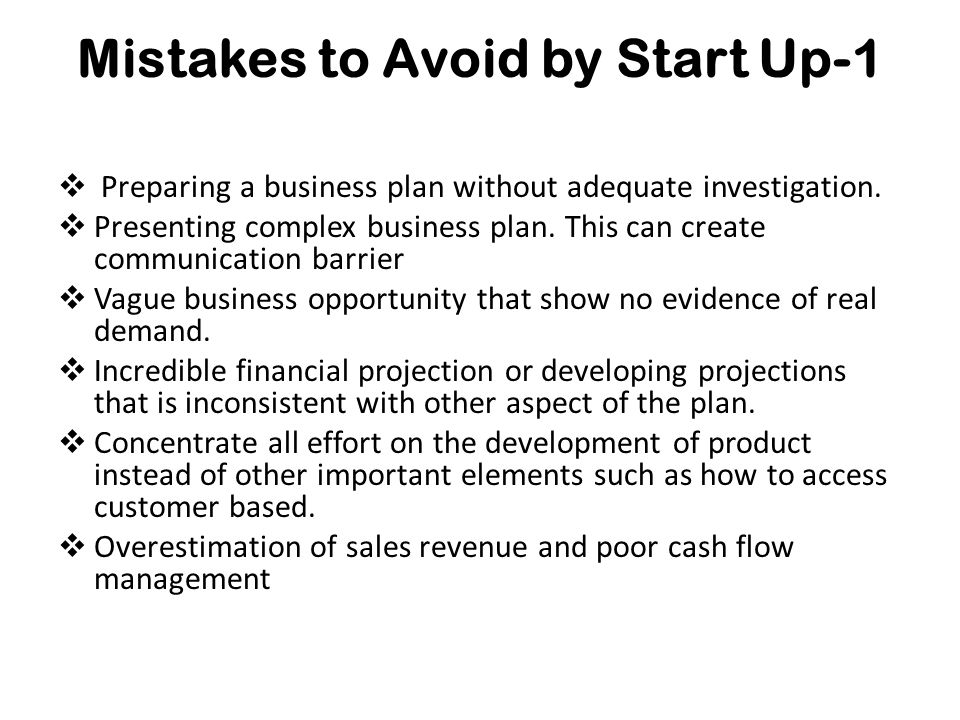 Mistakes to Avoid by Start Up-1  Preparing a business plan without adequate investigation.
