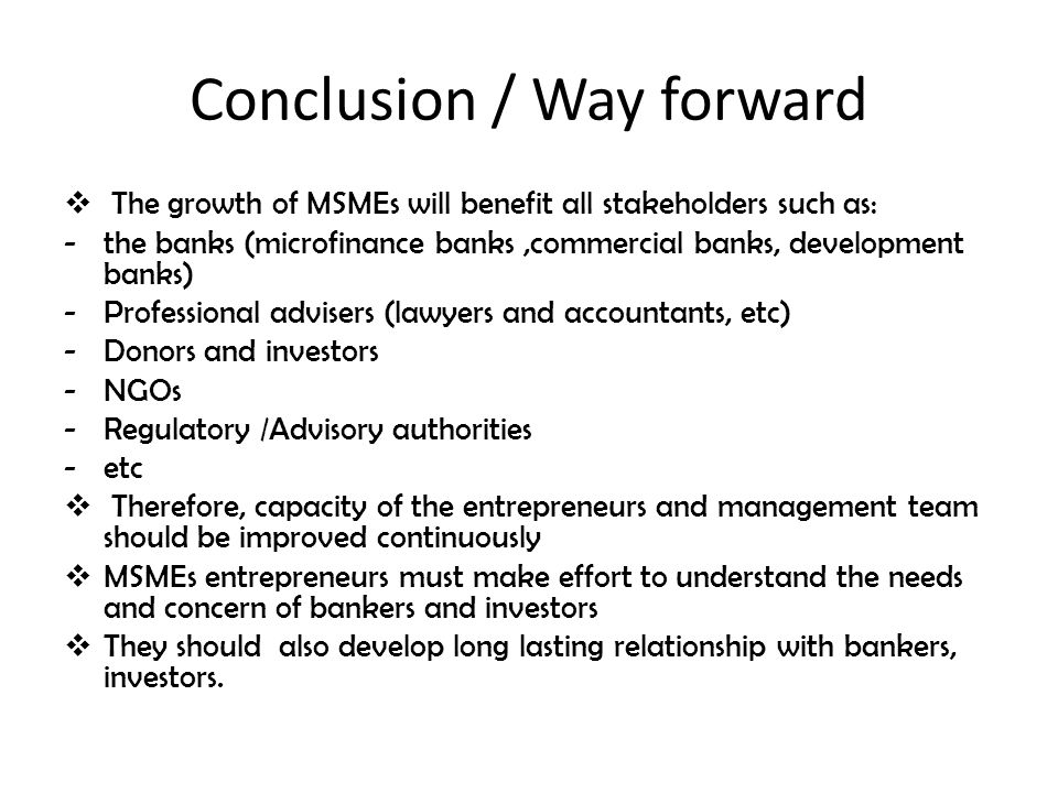 Conclusion / Way forward  The growth of MSMEs will benefit all stakeholders such as: -the banks (microfinance banks,commercial banks, development banks) -Professional advisers (lawyers and accountants, etc) -Donors and investors -NGOs -Regulatory /Advisory authorities -etc  Therefore, capacity of the entrepreneurs and management team should be improved continuously  MSMEs entrepreneurs must make effort to understand the needs and concern of bankers and investors  They should also develop long lasting relationship with bankers, investors.