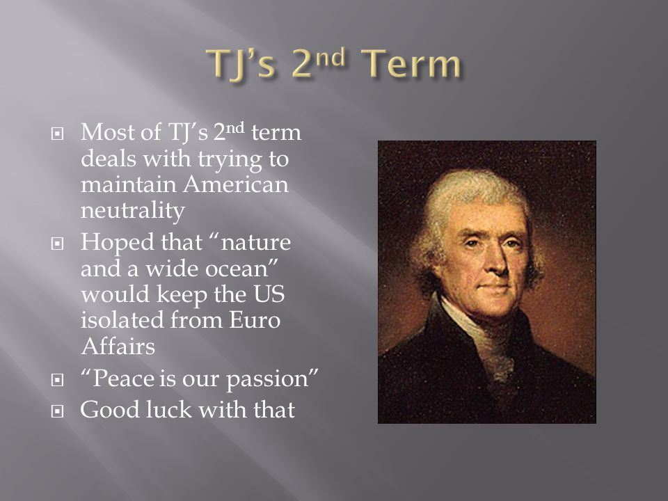  Most of TJ's 2 nd term deals with trying to maintain American neutrality  Hoped that nature and a wide ocean would keep the US isolated from Euro Affairs  Peace is our passion  Good luck with that
