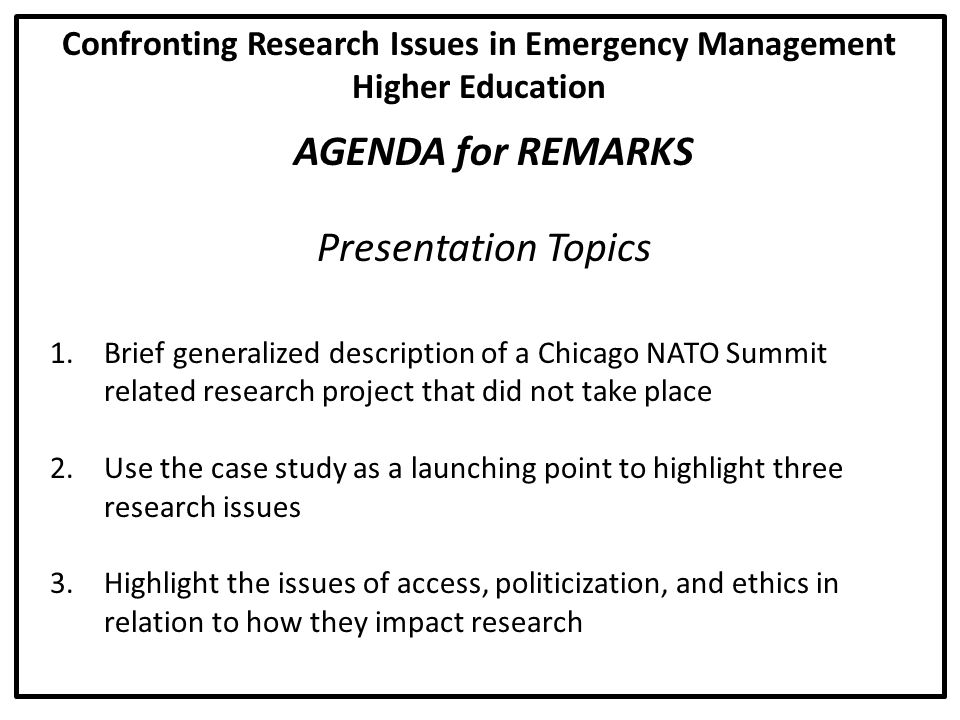 AGENDA for REMARKS 1.Brief generalized description of a Chicago NATO Summit related research project that did not take place 2.Use the case study as a launching point to highlight three research issues 3.Highlight the issues of access, politicization, and ethics in relation to how they impact research Confronting Research Issues in Emergency Management Higher Education Presentation Topics