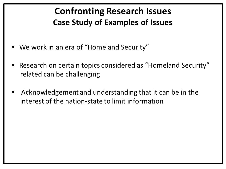 Confronting Research Issues Politicization of Research Politicization can spoil the field for any research Hesitancy for any openness or release of information Confronting the Challenge:  Is the researcher aware that he/she can be used as a pawn for political goals unrelated to the research.
