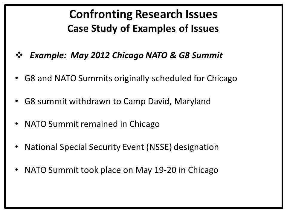 Confronting Research Issues Case Study of Examples of Issues  Example: May 2012 Chicago NATO & G8 Summit G8 and NATO Summits originally scheduled for Chicago G8 summit withdrawn to Camp David, Maryland NATO Summit remained in Chicago National Special Security Event (NSSE) designation NATO Summit took place on May 19-20 in Chicago