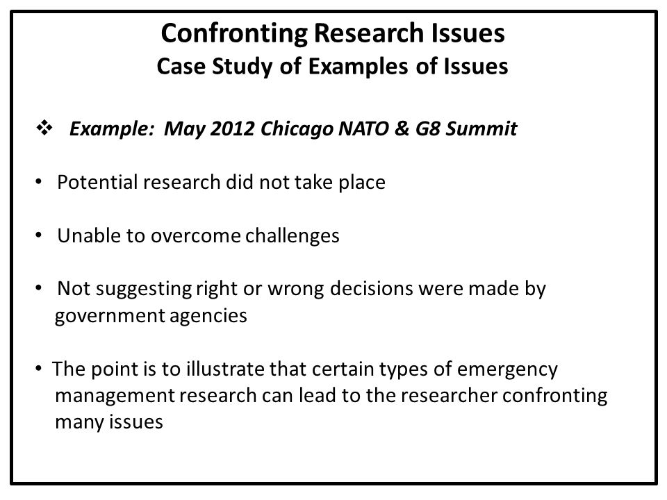Confronting Research Issues Case Study of Examples of Issues  Example: May 2012 Chicago NATO & G8 Summit Potential research did not take place Unable to overcome challenges Not suggesting right or wrong decisions were made by government agencies The point is to illustrate that certain types of emergency management research can lead to the researcher confronting many issues
