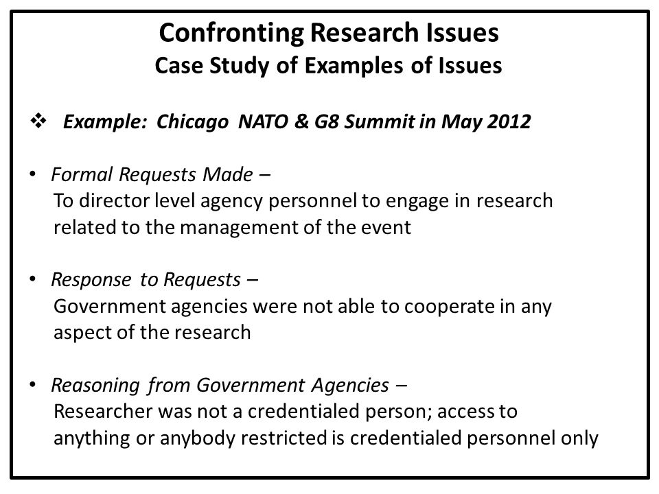 Confronting Research Issues Case Study of Examples of Issues  Example: Chicago NATO & G8 Summit in May 2012 Formal Requests Made – To director level agency personnel to engage in research related to the management of the event Response to Requests – Government agencies were not able to cooperate in any aspect of the research Reasoning from Government Agencies – Researcher was not a credentialed person; access to anything or anybody restricted is credentialed personnel only