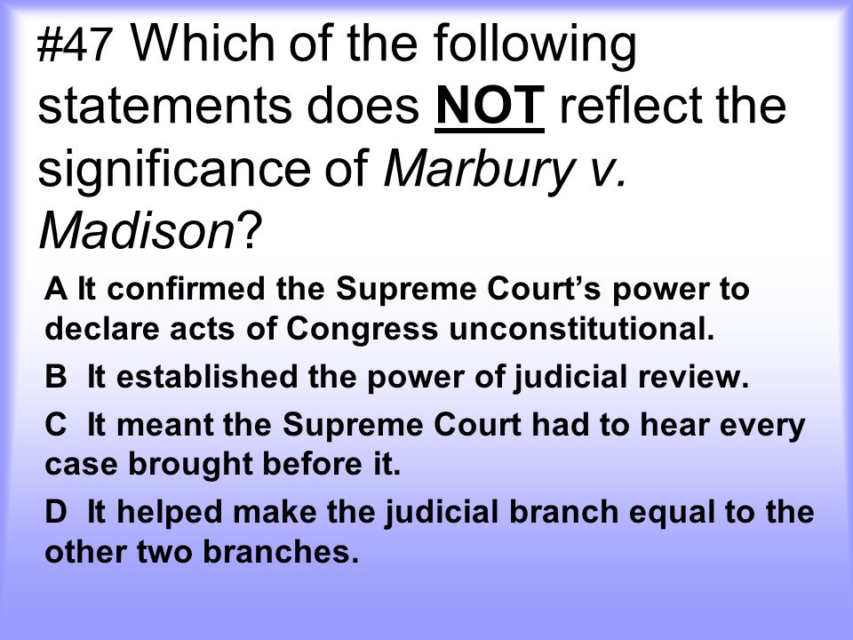#47 Which of the following statements does NOT reflect the significance of Marbury v. Madison? A It confirmed the Supreme Court's power to declare act