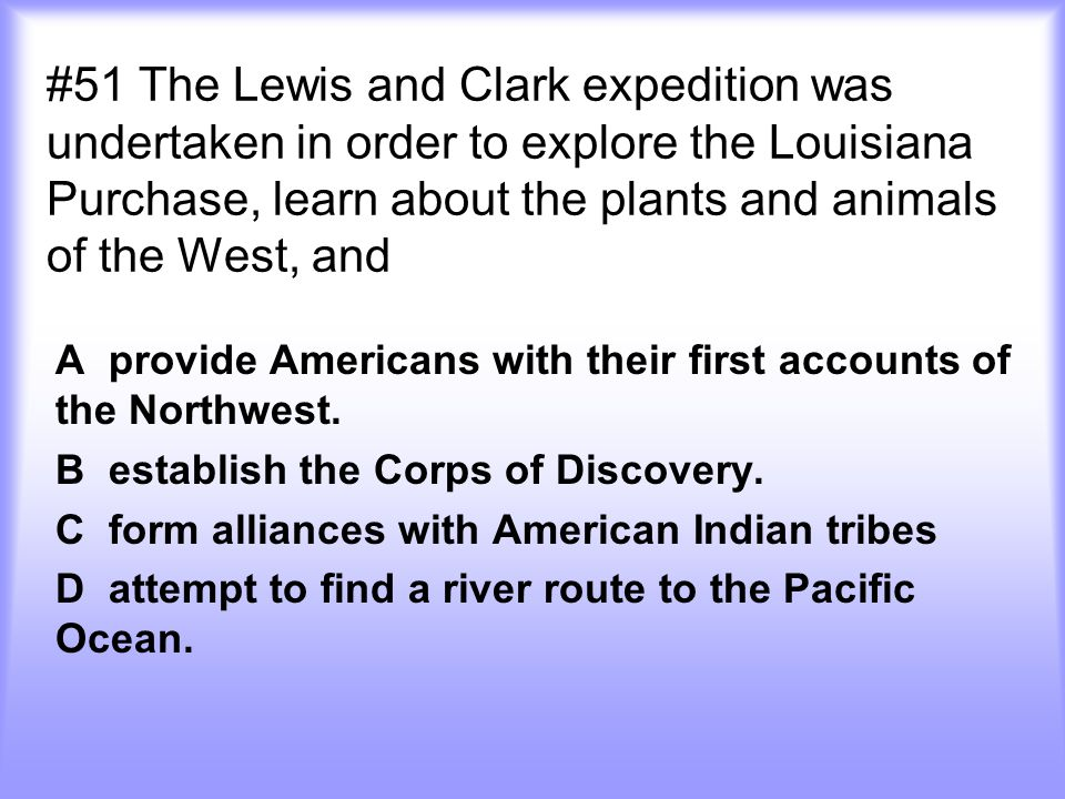 #51 The Lewis and Clark expedition was undertaken in order to explore the Louisiana Purchase, learn about the plants and animals of the West, and A pr