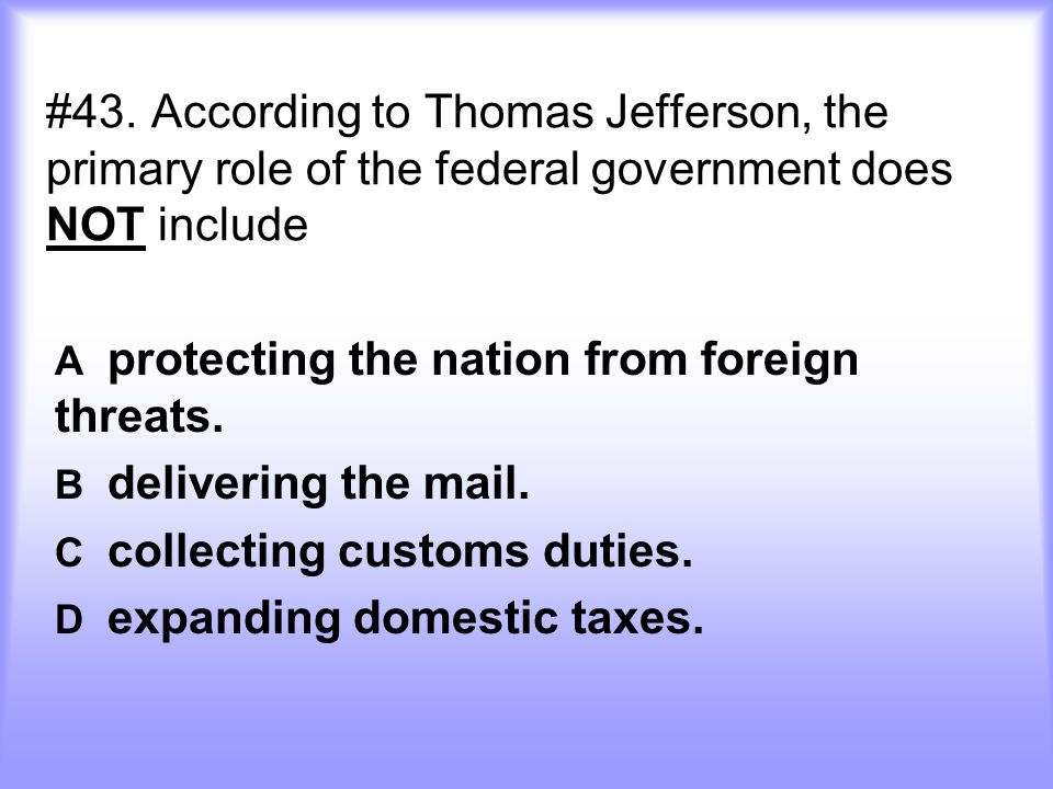#43.According to Thomas Jefferson, the primary role of the federal government does NOT include A protecting the nation from foreign threats. B deliver
