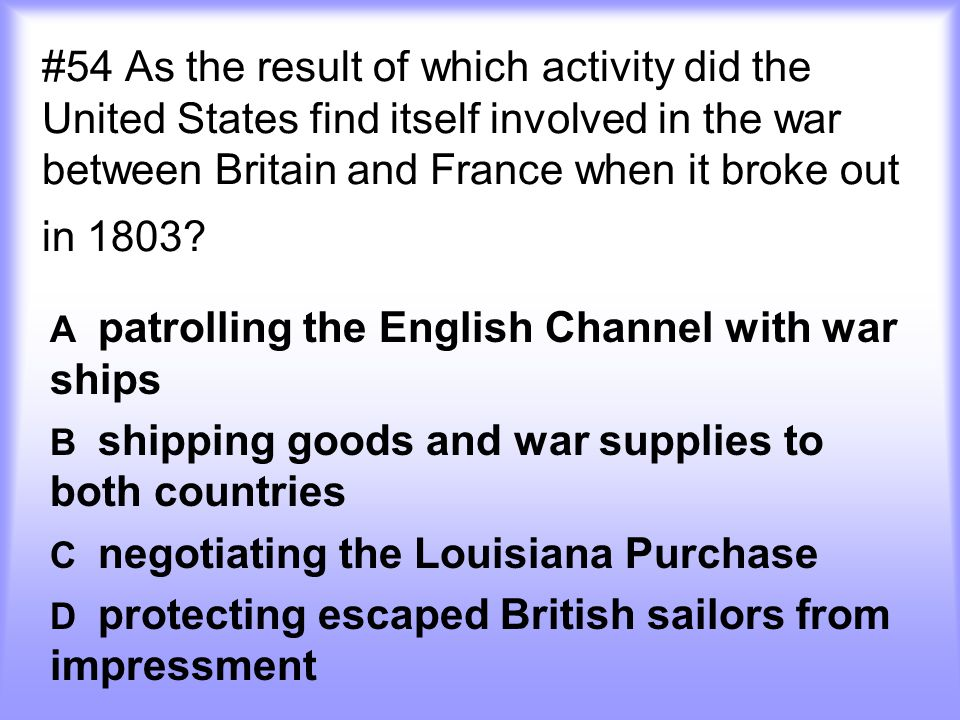 #54 As the result of which activity did the United States find itself involved in the war between Britain and France when it broke out in 1803? A patr