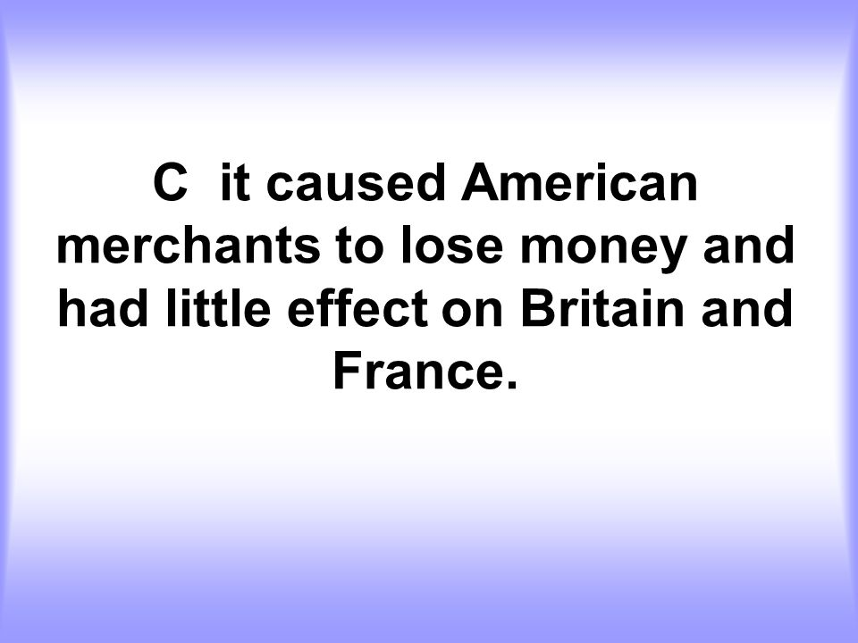 C it caused American merchants to lose money and had little effect on Britain and France.