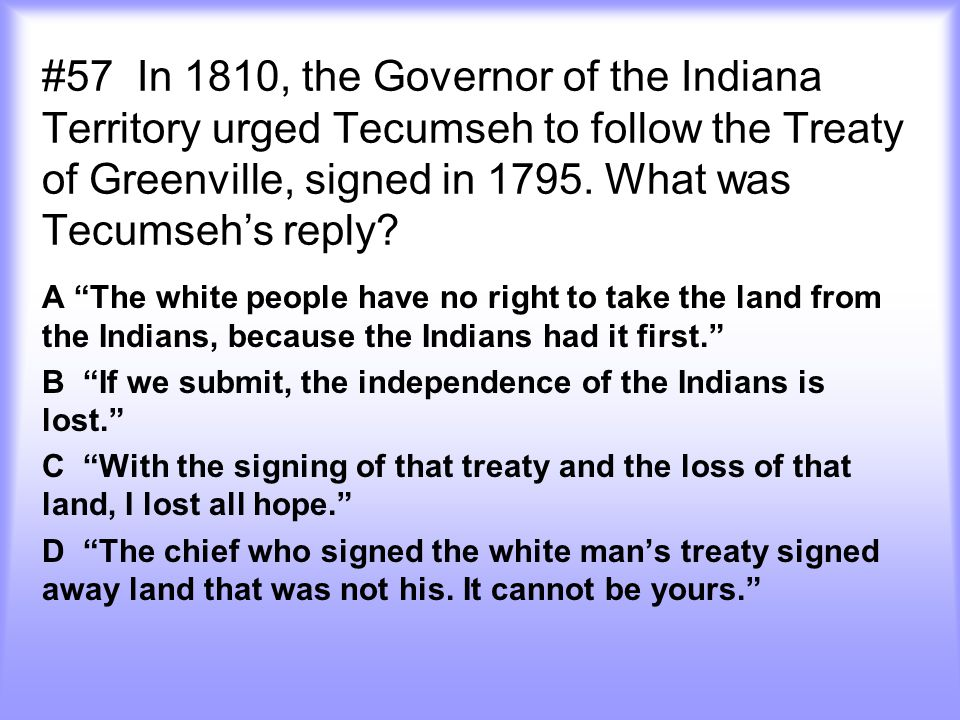 """#57 In 1810, the Governor of the Indiana Territory urged Tecumseh to follow the Treaty of Greenville, signed in 1795. What was Tecumseh's reply? A """"Th"""
