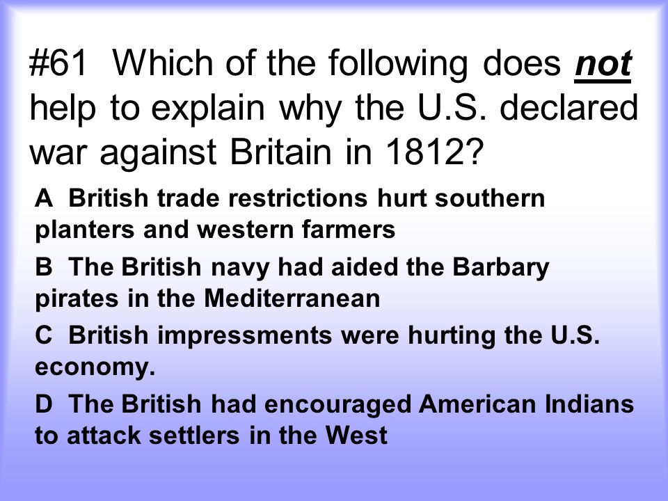 #61 Which of the following does not help to explain why the U.S. declared war against Britain in 1812? A British trade restrictions hurt southern plan