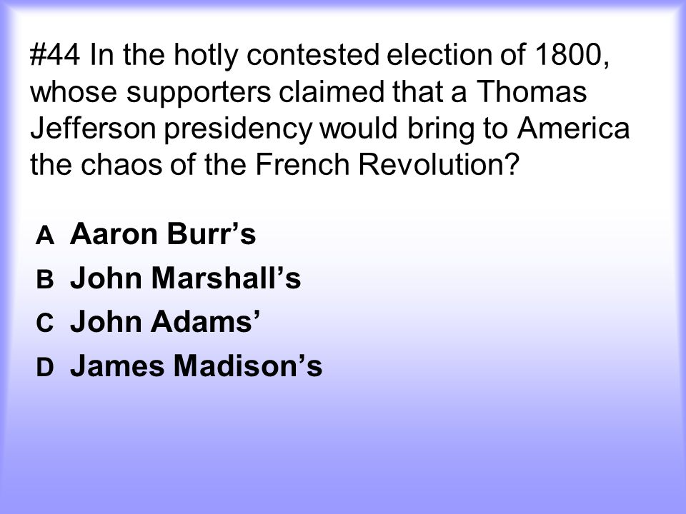 #44 In the hotly contested election of 1800, whose supporters claimed that a Thomas Jefferson presidency would bring to America the chaos of the Frenc