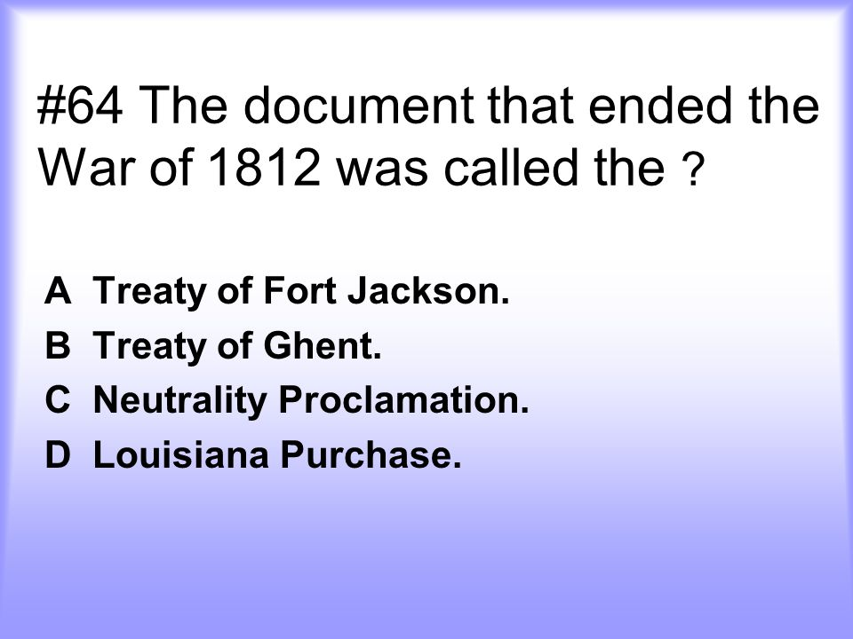#64 The document that ended the War of 1812 was called the ? A Treaty of Fort Jackson. B Treaty of Ghent. C Neutrality Proclamation. D Louisiana Purch