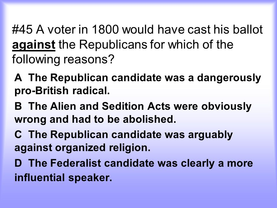 #45 A voter in 1800 would have cast his ballot against the Republicans for which of the following reasons? A The Republican candidate was a dangerousl