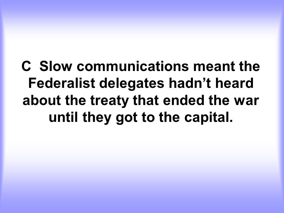 C Slow communications meant the Federalist delegates hadn't heard about the treaty that ended the war until they got to the capital.