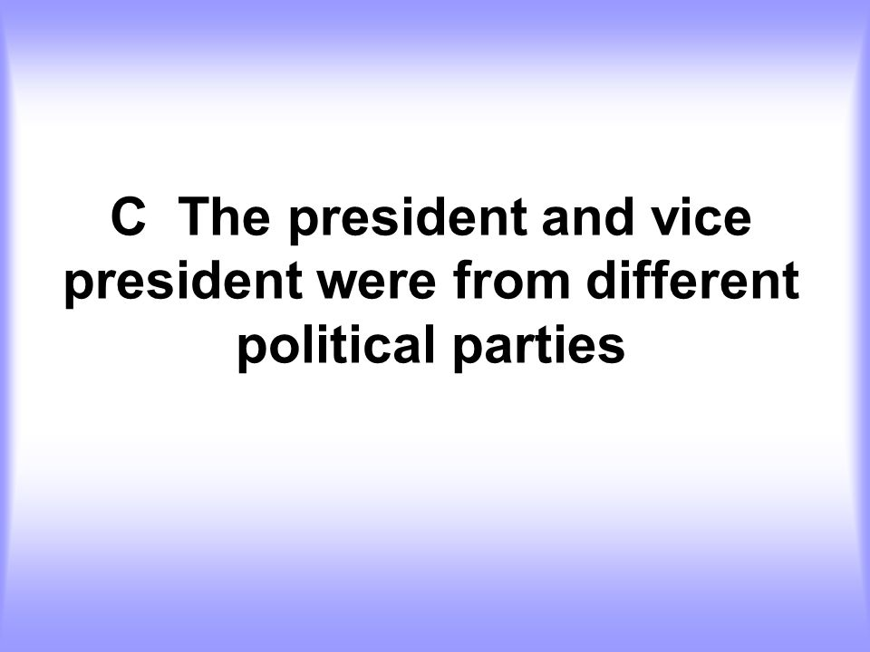 C The president and vice president were from different political parties