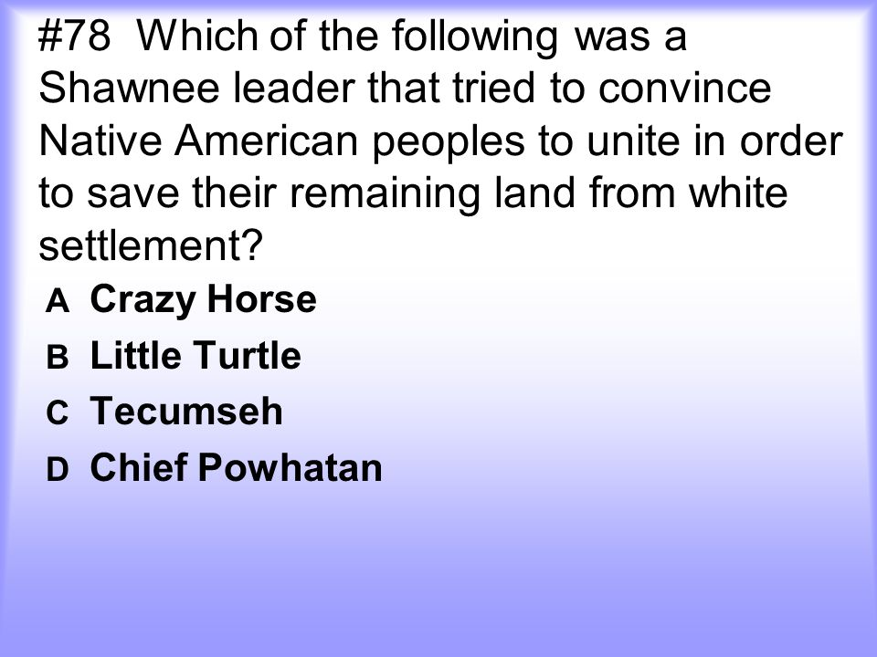 #78 Which of the following was a Shawnee leader that tried to convince Native American peoples to unite in order to save their remaining land from whi