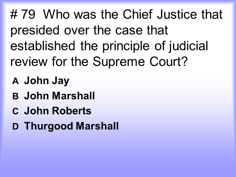 # 79 Who was the Chief Justice that presided over the case that established the principle of judicial review for the Supreme Court? A John Jay B John