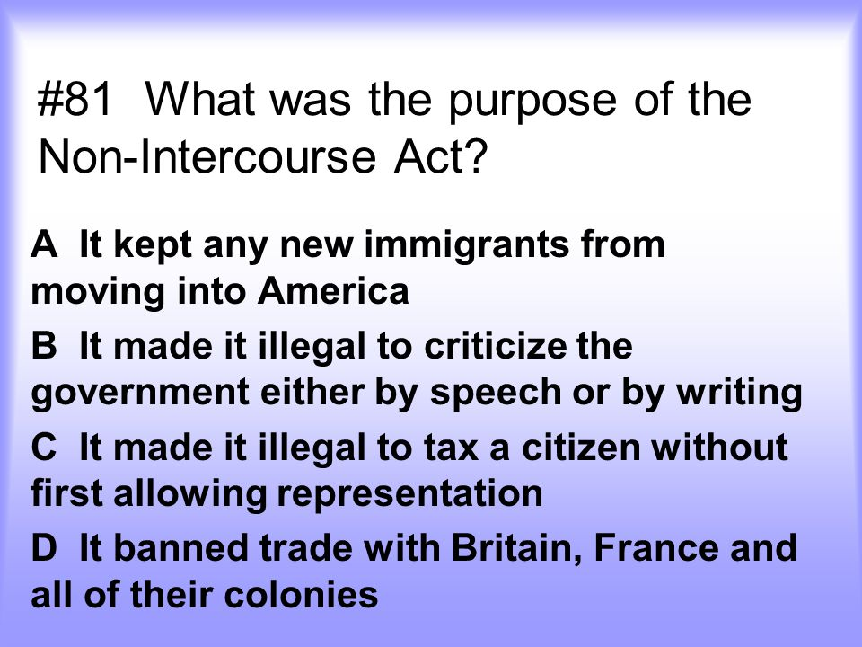 #81 What was the purpose of the Non-Intercourse Act? A It kept any new immigrants from moving into America B It made it illegal to criticize the gover