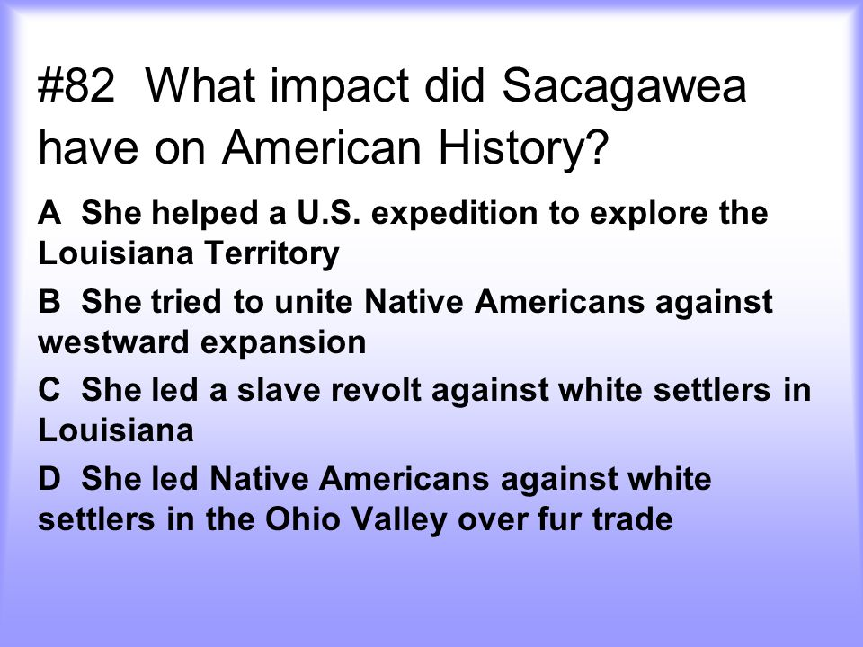 #82 What impact did Sacagawea have on American History? A She helped a U.S. expedition to explore the Louisiana Territory B She tried to unite Native