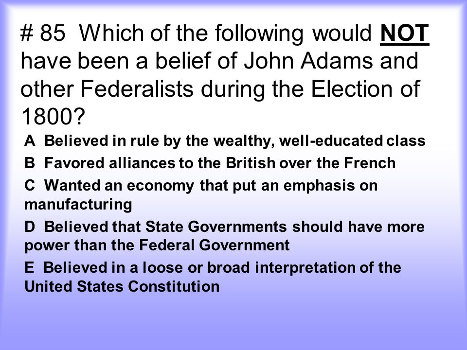 # 85 Which of the following would NOT have been a belief of John Adams and other Federalists during the Election of 1800? A Believed in rule by the we