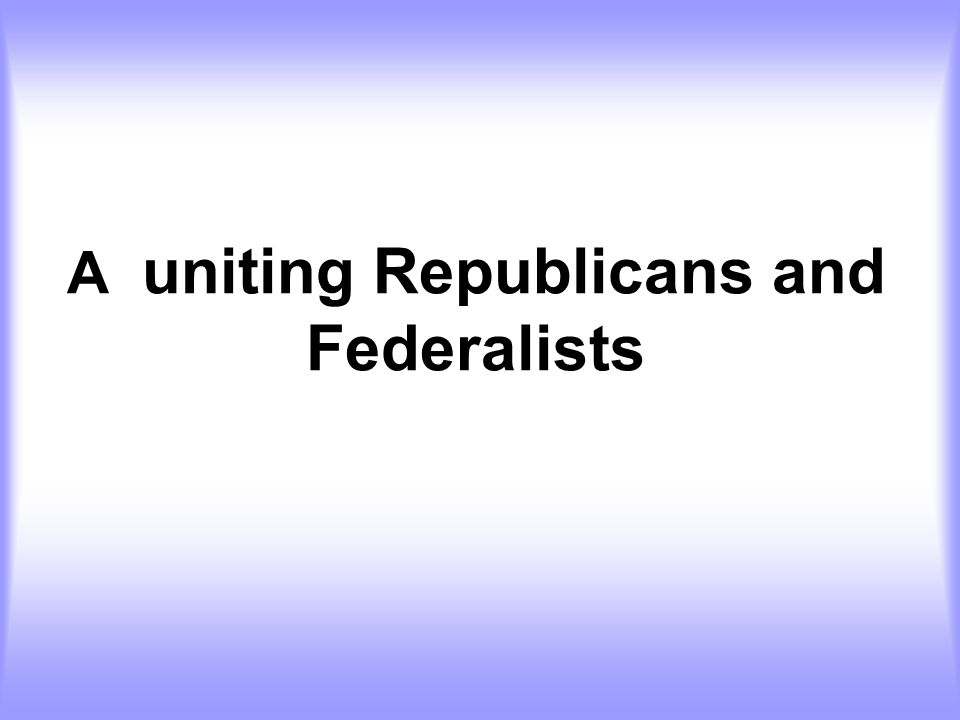 A uniting Republicans and Federalists