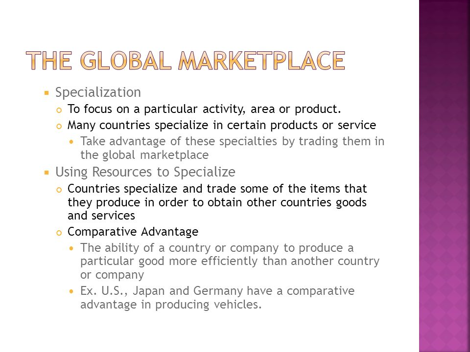  Specialization To focus on a particular activity, area or product. Many countries specialize in certain products or service Take advantage of these