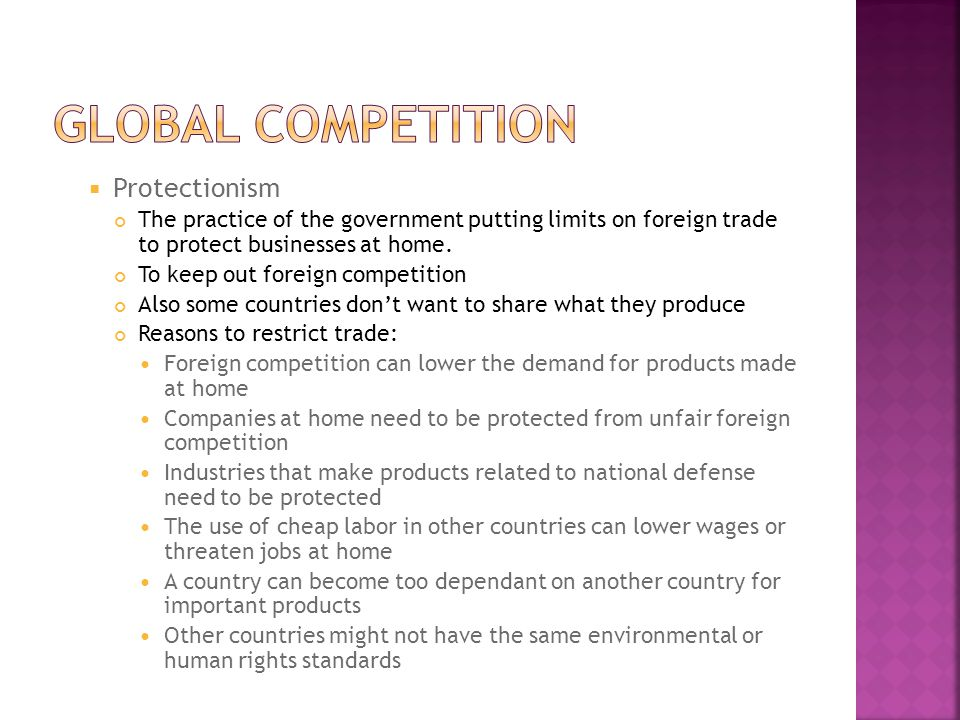 Trade Barriers Government limiting competition from other countries, 3 types of trade barriers: Tariff  A tax placed on imports to increase their price in the domestic market Quota  A limit placed on the quantities of a product that can be imported Embargo  A ban on the import or export of a product.