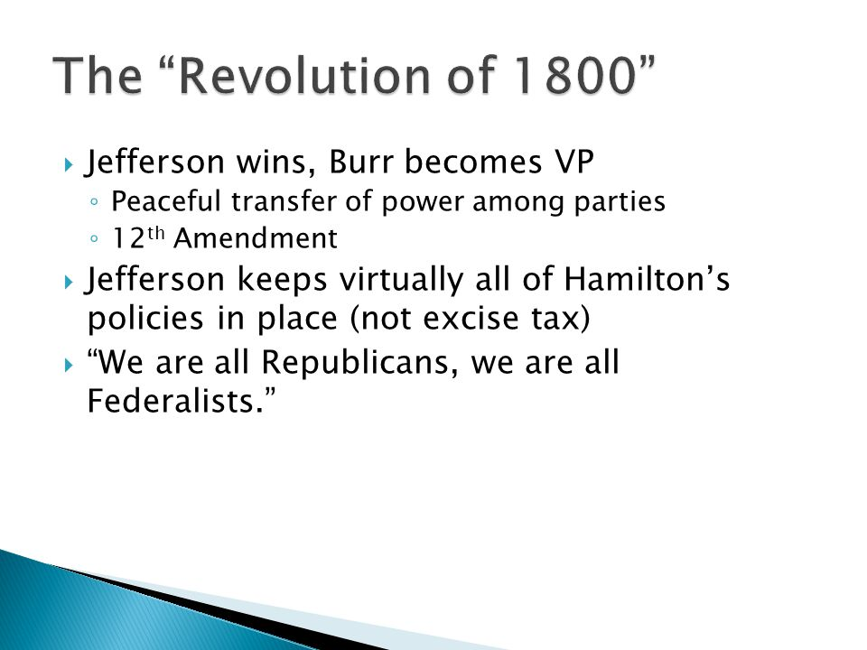  Jefferson wins, Burr becomes VP ◦ Peaceful transfer of power among parties ◦ 12 th Amendment  Jefferson keeps virtually all of Hamilton's policies in place (not excise tax)  We are all Republicans, we are all Federalists.