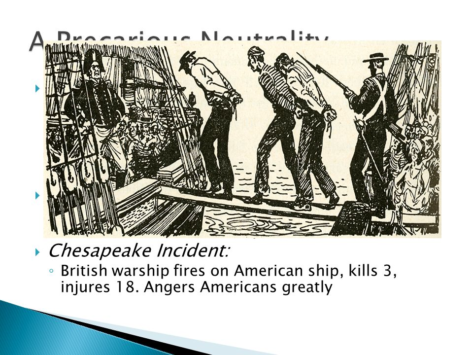  America is caught between Britain and France ◦ Berlin Decree (1806): France would confiscate ships trading with Britain ◦ Orders in Council (1806): Britain's response to France, forced ships trading with France to stop in Britain first to be loaded with goods  IMPRESSMENT: ◦ Forcible enlistment of American merchants and sailors into the British navy  Chesapeake Incident: ◦ British warship fires on American ship, kills 3, injures 18.