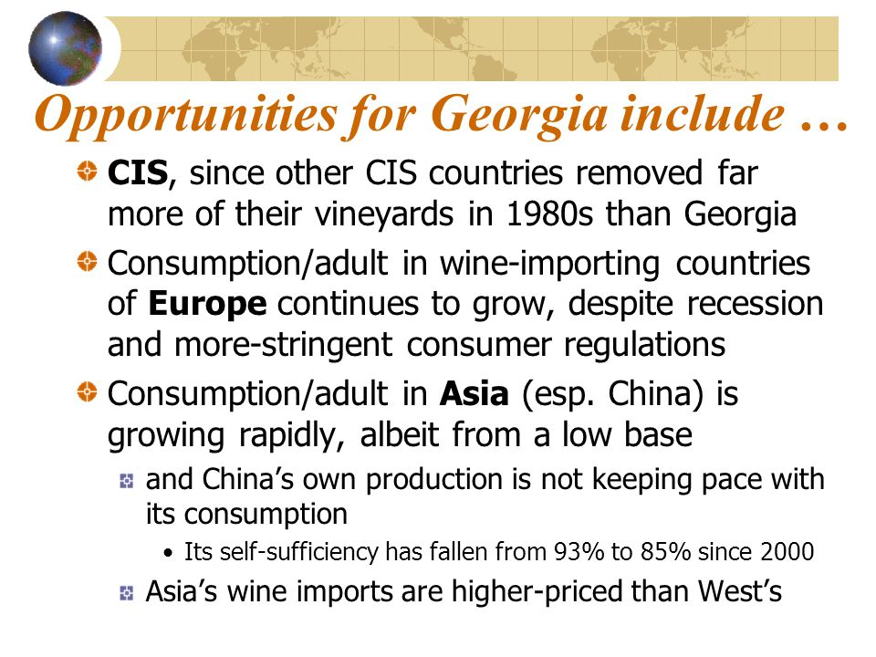 Opportunities for Georgia include … CIS, since other CIS countries removed far more of their vineyards in 1980s than Georgia Consumption/adult in wine-importing countries of Europe continues to grow, despite recession and more-stringent consumer regulations Consumption/adult in Asia (esp.