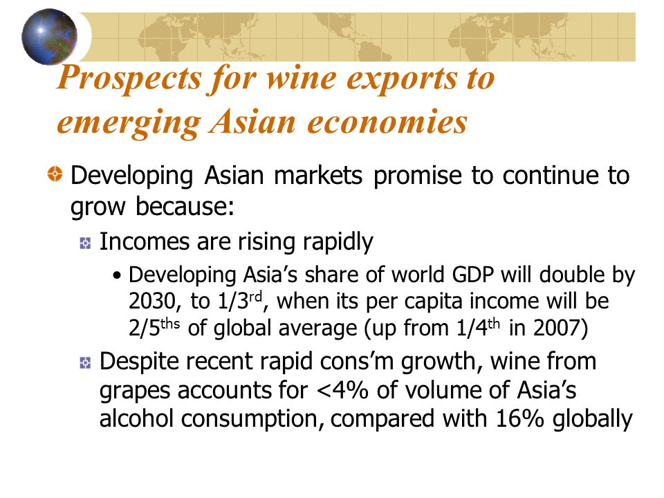 Prospects for wine exports to emerging Asian economies Developing Asian markets promise to continue to grow because: Incomes are rising rapidly Developing Asia's share of world GDP will double by 2030, to 1/3 rd, when its per capita income will be 2/5 ths of global average (up from 1/4 th in 2007) Despite recent rapid cons'm growth, wine from grapes accounts for <4% of volume of Asia's alcohol consumption, compared with 16% globally