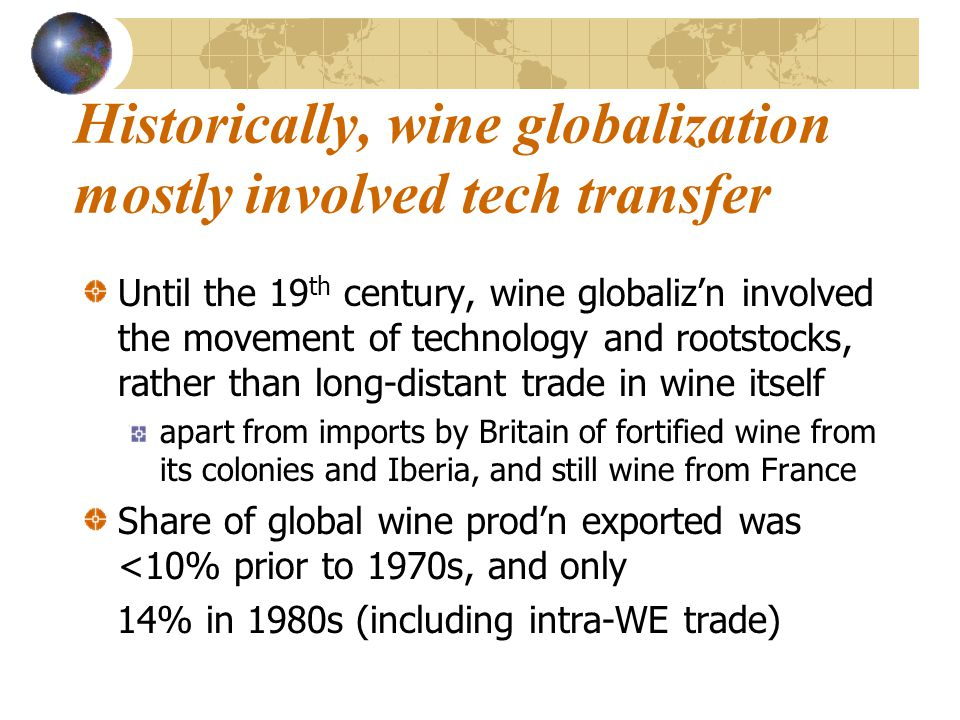 Historically, wine globalization mostly involved tech transfer Until the 19 th century, wine globaliz'n involved the movement of technology and rootstocks, rather than long-distant trade in wine itself apart from imports by Britain of fortified wine from its colonies and Iberia, and still wine from France Share of global wine prod'n exported was <10% prior to 1970s, and only 14% in 1980s (including intra-WE trade)