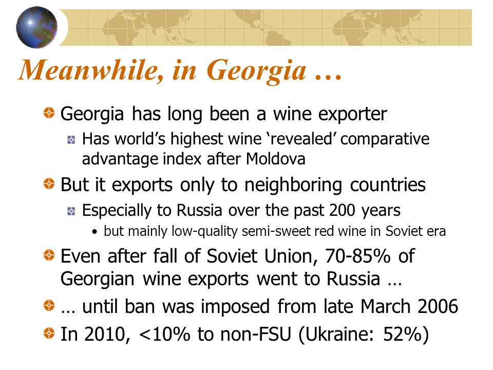 Indicators of scope for further export development Share of Georgian wine prod'n exported is <14%, still < 1/3 rd of its 2005 peak Compared with >60% in Moldova, Macedonia Also >60% in Aust, NZ, Chile, and 30% in Austria, up from <5% in late 1980s Note, though, that of its commercially labelled bottled wine, Georgia may be exporting >80% of total prod'n