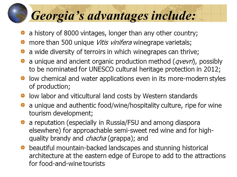 Georgia's advantages include: a history of 8000 vintages, longer than any other country; more than 500 unique Vitis vinifera winegrape varietals; a wide diversity of terroirs in which winegrapes can thrive; a unique and ancient organic production method (qvevri), possibly to be nominated for UNESCO cultural heritage protection in 2012; low chemical and water applications even in its more-modern styles of production; low labor and viticultural land costs by Western standards a unique and authentic food/wine/hospitality culture, ripe for wine tourism development; a reputation (especially in Russia/FSU and among diaspora elsewhere) for approachable semi-sweet red wine and for high- quality brandy and chacha (grappa); and beautiful mountain-backed landscapes and stunning historical architecture at the eastern edge of Europe to add to the attractions for food-and-wine tourists