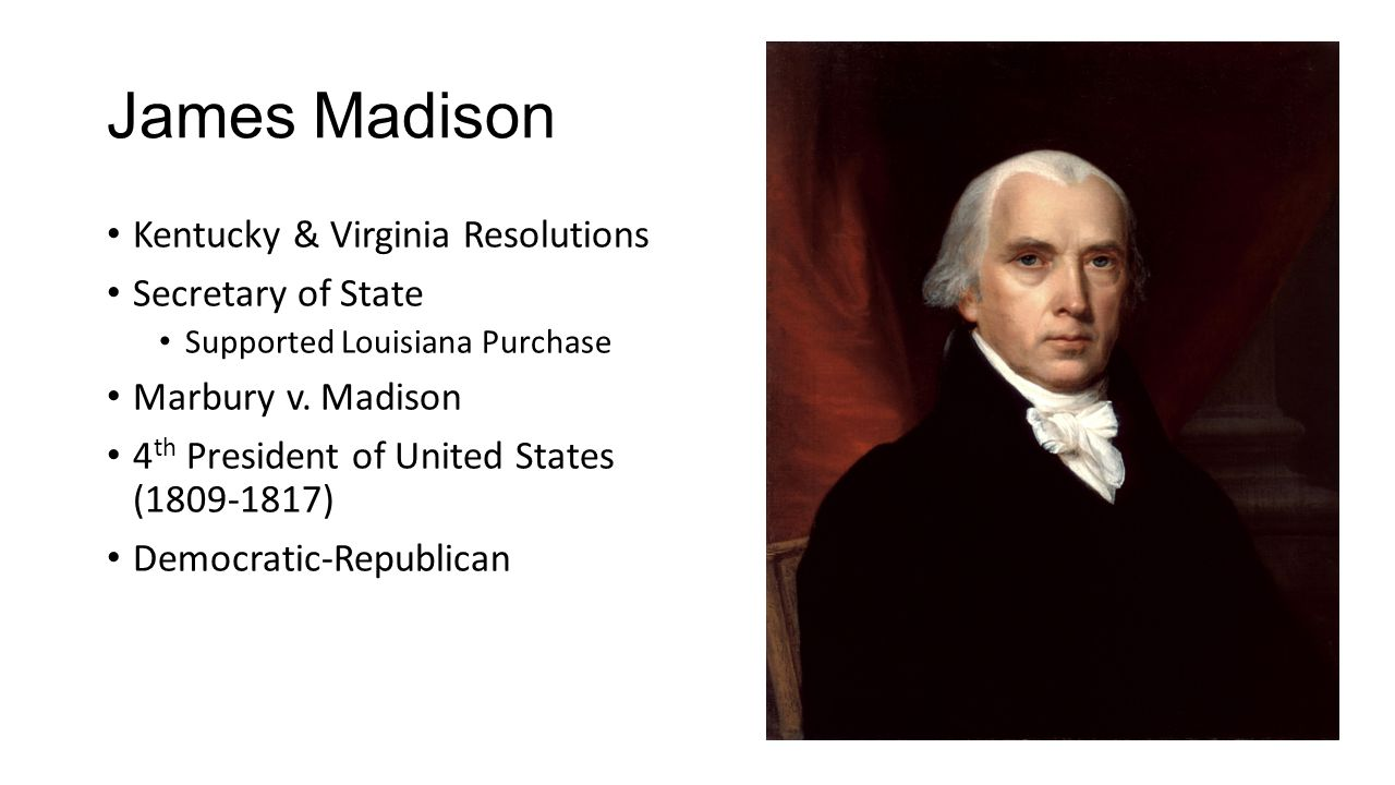 James Madison Kentucky & Virginia Resolutions Secretary of State Supported Louisiana Purchase Marbury v. Madison 4 th President of United States (1809