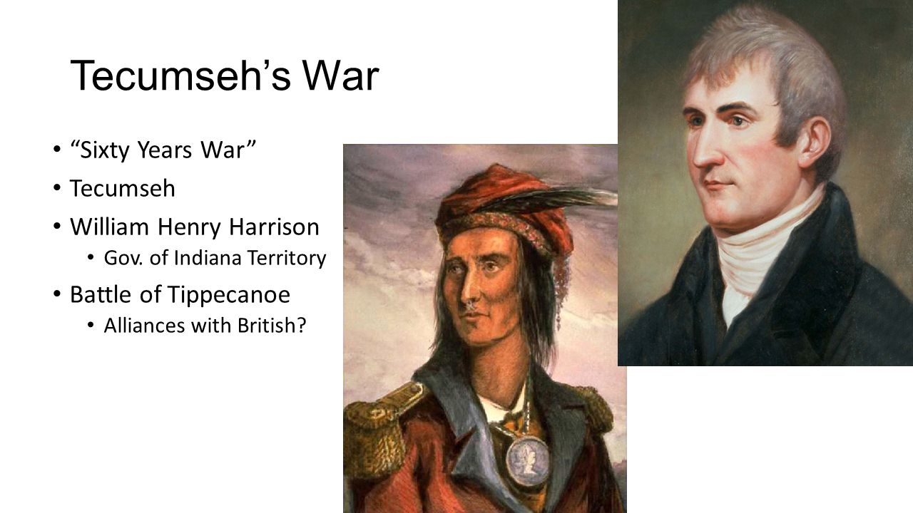 "Tecumseh's War ""Sixty Years War"" Tecumseh William Henry Harrison Gov. of Indiana Territory Battle of Tippecanoe Alliances with British?"