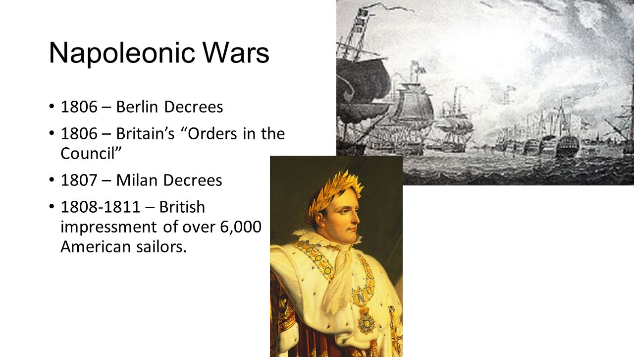 Napoleonic Wars 1806 – Berlin Decrees 1806 – Britain's Orders in the Council 1807 – Milan Decrees 1808-1811 – British impressment of over 6,000 American sailors.