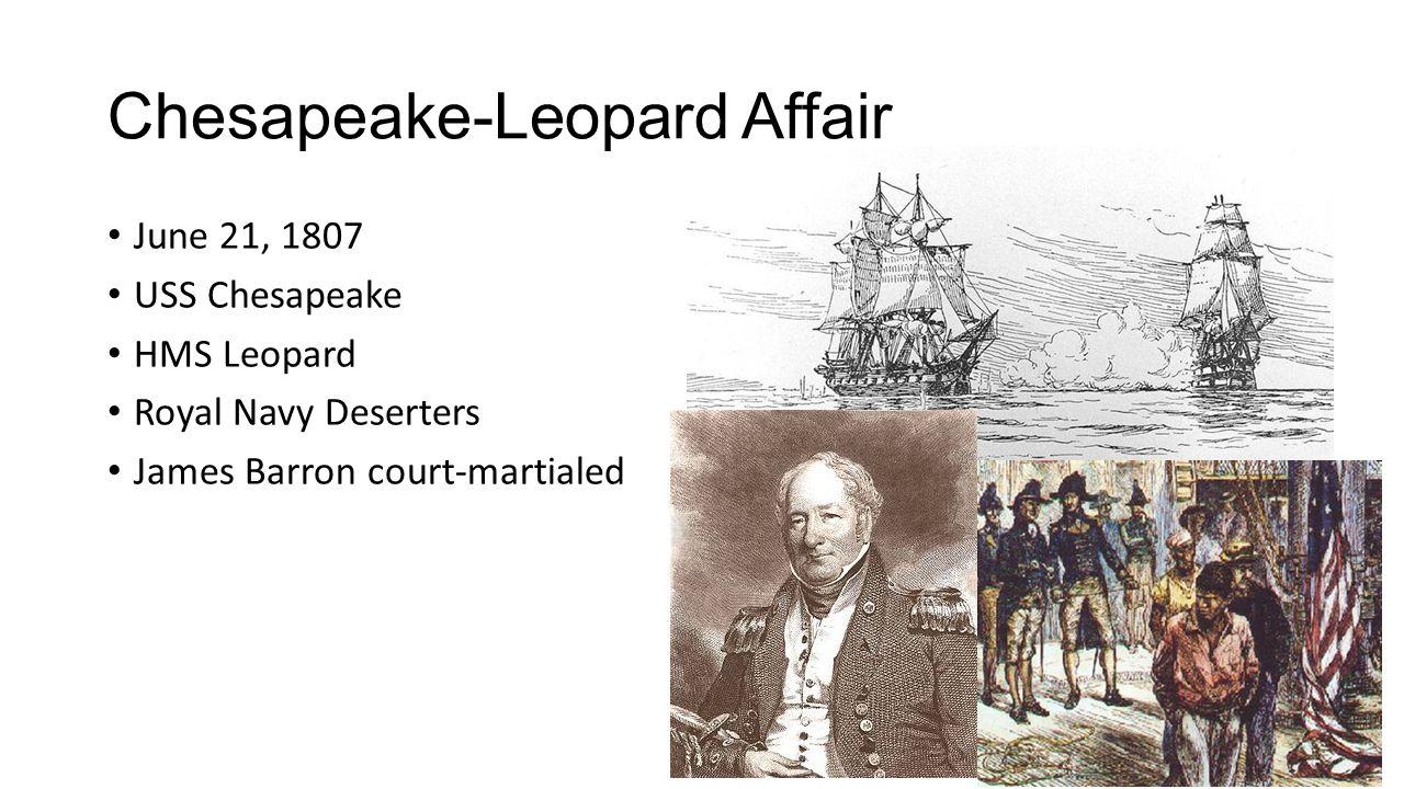 Chesapeake-Leopard Affair June 21, 1807 USS Chesapeake HMS Leopard Royal Navy Deserters James Barron court-martialed
