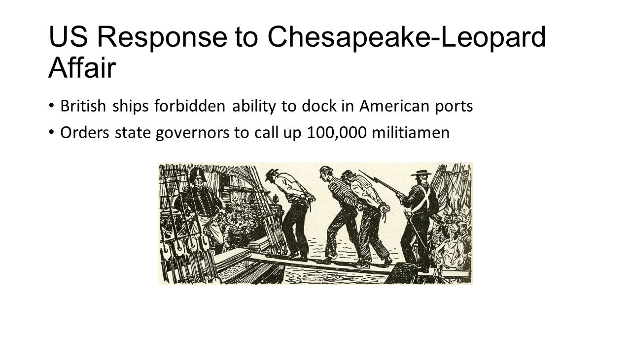 US Response to Chesapeake-Leopard Affair British ships forbidden ability to dock in American ports Orders state governors to call up 100,000 militiame