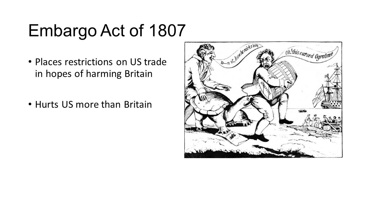 Embargo Act of 1807 Places restrictions on US trade in hopes of harming Britain Hurts US more than Britain