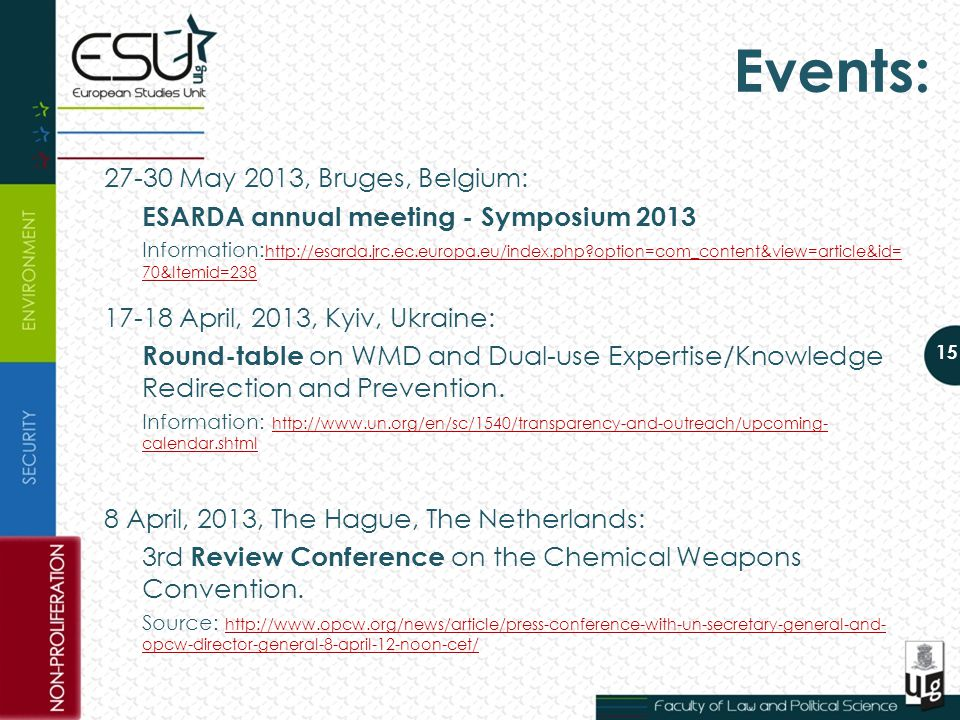15 Events: 27-30 May 2013, Bruges, Belgium: ESARDA annual meeting - Symposium 2013 Information: http://esarda.jrc.ec.europa.eu/index.php?option=com_content&view=article&id= 70&Itemid=238 http://esarda.jrc.ec.europa.eu/index.php?option=com_content&view=article&id= 70&Itemid=238 17-18 April, 2013, Kyiv, Ukraine: Round-table on WMD and Dual-use Expertise/Knowledge Redirection and Prevention.